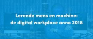Lerende mens en machine: de digital workplace anno 2018